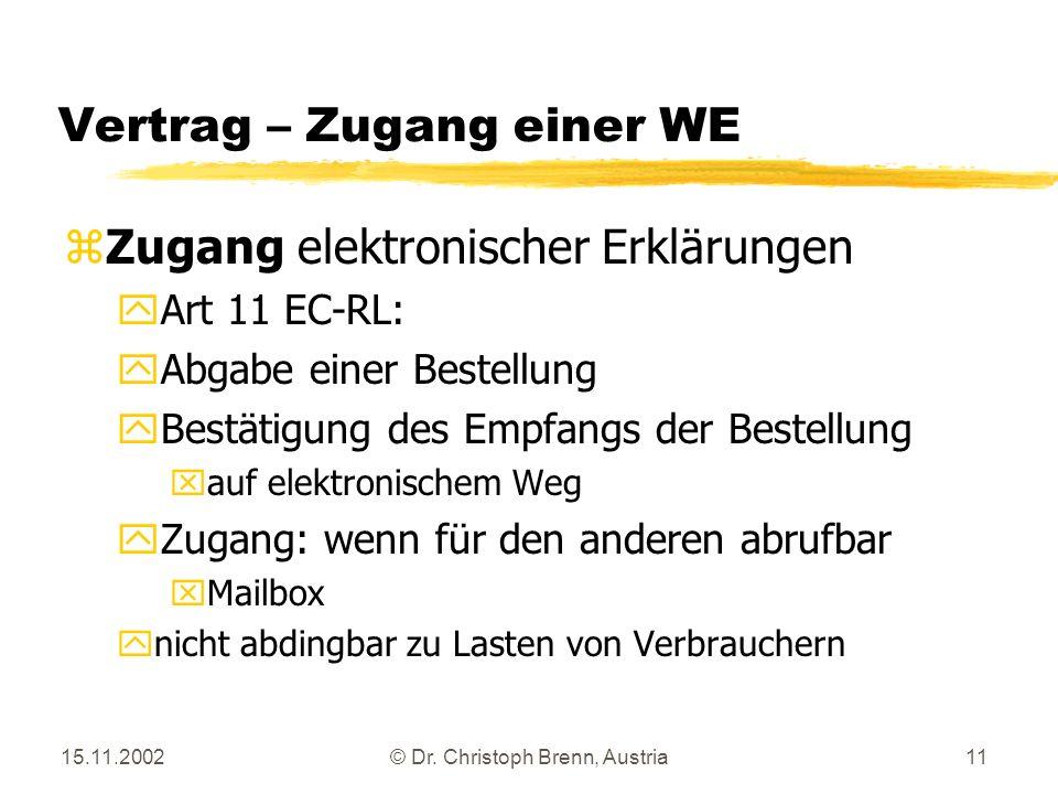 15.11.2002© Dr. Christoph Brenn, Austria11 Vertrag – Zugang einer WE zZugang elektronischer Erklärungen yArt 11 EC-RL: yAbgabe einer Bestellung yBestä