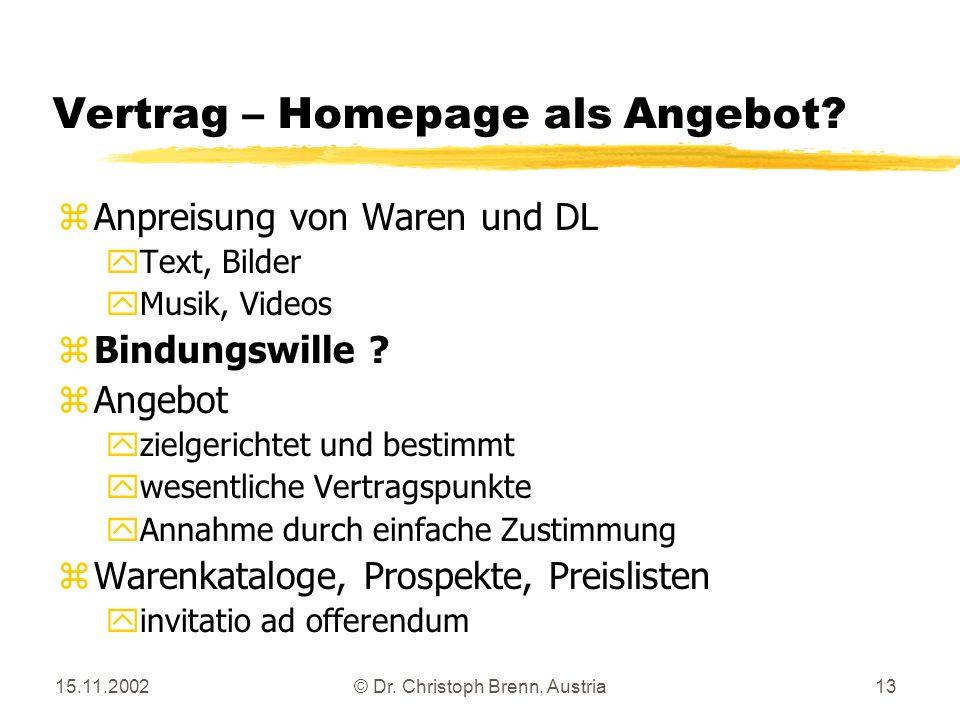 15.11.2002© Dr. Christoph Brenn, Austria13 Vertrag – Homepage als Angebot? zAnpreisung von Waren und DL yText, Bilder yMusik, Videos z Bindungswille ?