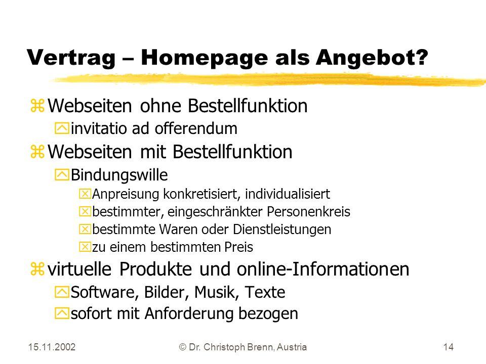 15.11.2002© Dr. Christoph Brenn, Austria14 Vertrag – Homepage als Angebot? zWebseiten ohne Bestellfunktion yinvitatio ad offerendum zWebseiten mit Bes