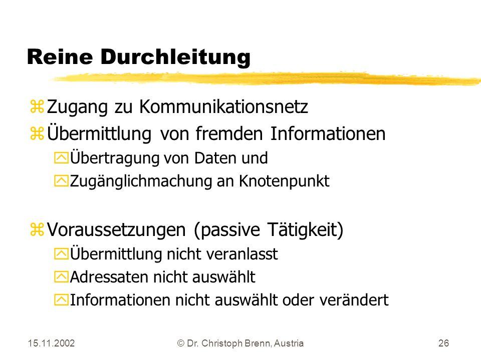 15.11.2002© Dr. Christoph Brenn, Austria26 Reine Durchleitung zZugang zu Kommunikationsnetz zÜbermittlung von fremden Informationen yÜbertragung von D