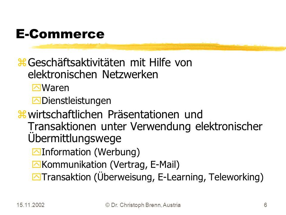 15.11.2002© Dr. Christoph Brenn, Austria6 E-Commerce z Geschäftsaktivitäten mit Hilfe von elektronischen Netzwerken y Waren y Dienstleistungen z wirts