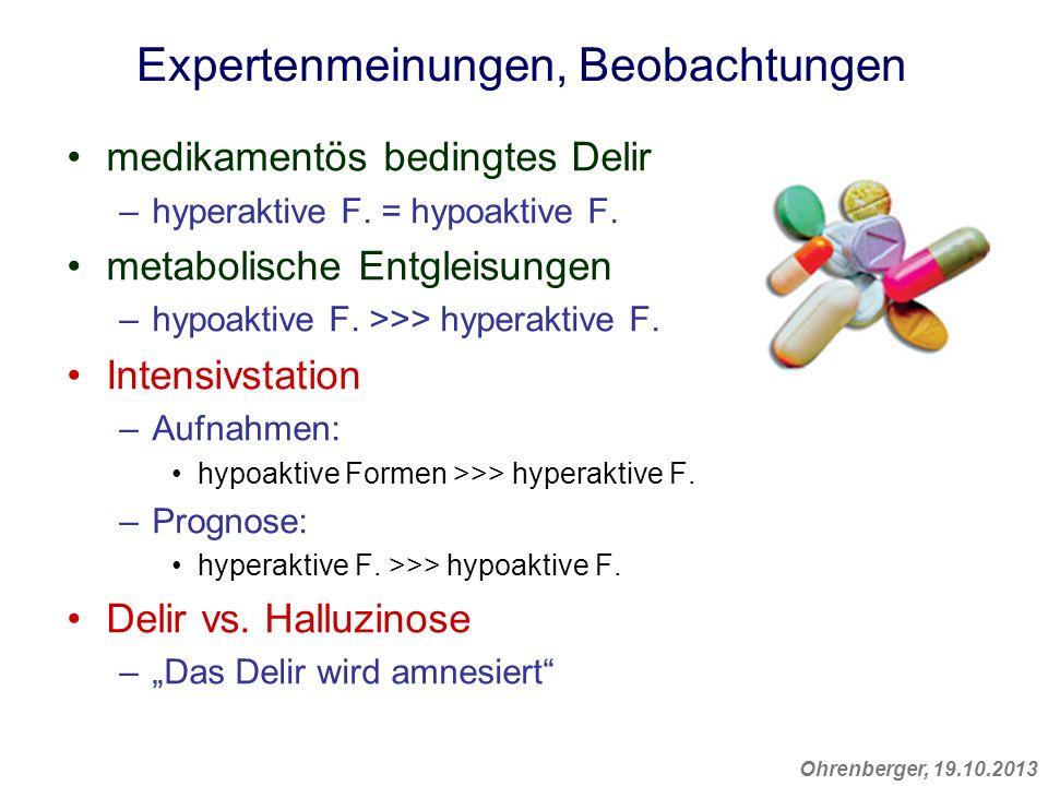 Ohrenberger, 19.10.2013 Expertenmeinungen, Beobachtungen medikamentös bedingtes Delir –hyperaktive F. = hypoaktive F. metabolische Entgleisungen –hypo
