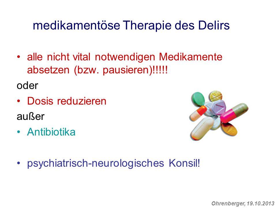 Ohrenberger, 19.10.2013 medikamentöse Therapie des Delirs alle nicht vital notwendigen Medikamente absetzen (bzw. pausieren)!!!!! oder Dosis reduziere