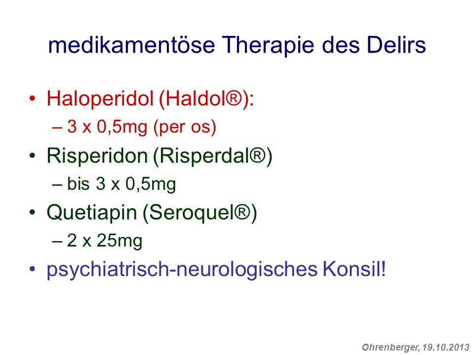 Ohrenberger, 19.10.2013 medikamentöse Therapie des Delirs Haloperidol (Haldol®): –3 x 0,5mg (per os) Risperidon (Risperdal®) –bis 3 x 0,5mg Quetiapin