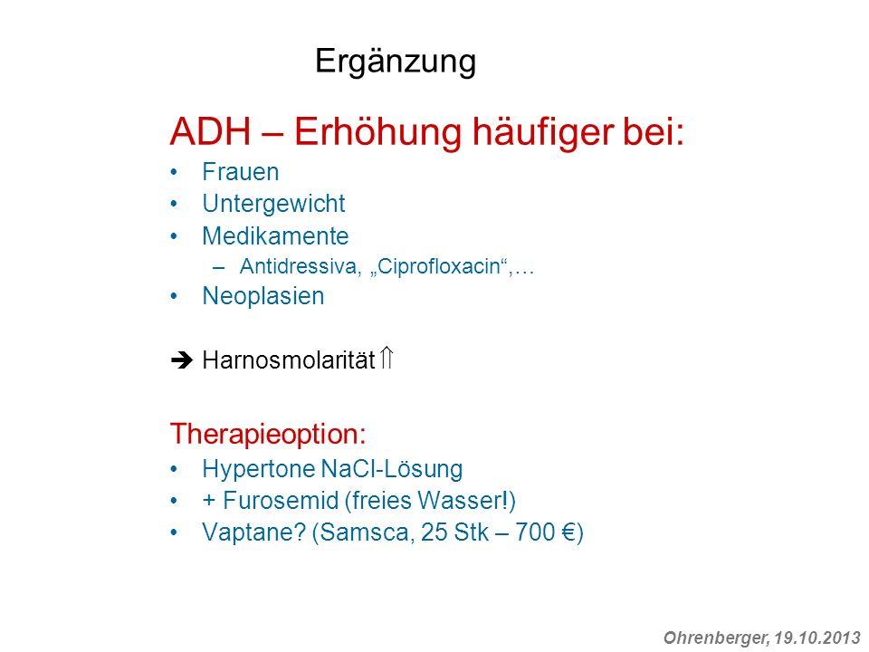 Ohrenberger, 19.10.2013 Ergänzung ADH – Erhöhung häufiger bei: Frauen Untergewicht Medikamente –Antidressiva, Ciprofloxacin,… Neoplasien Harnosmolarit