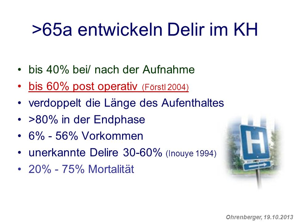 Ohrenberger, 19.10.2013 >65a entwickeln Delir im KH bis 40% bei/ nach der Aufnahme bis 60% post operativ (Förstl 2004) verdoppelt die Länge des Aufent