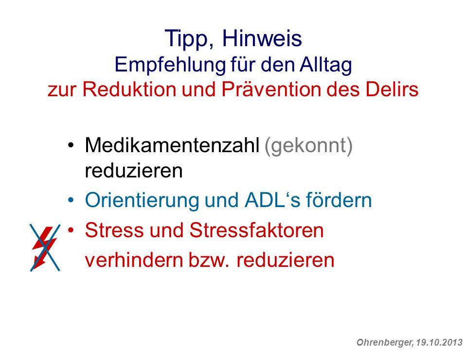 Ohrenberger, 19.10.2013 Medikamentenzahl (gekonnt) reduzieren Orientierung und ADLs fördern Stress und Stressfaktoren verhindern bzw. reduzieren Tipp,