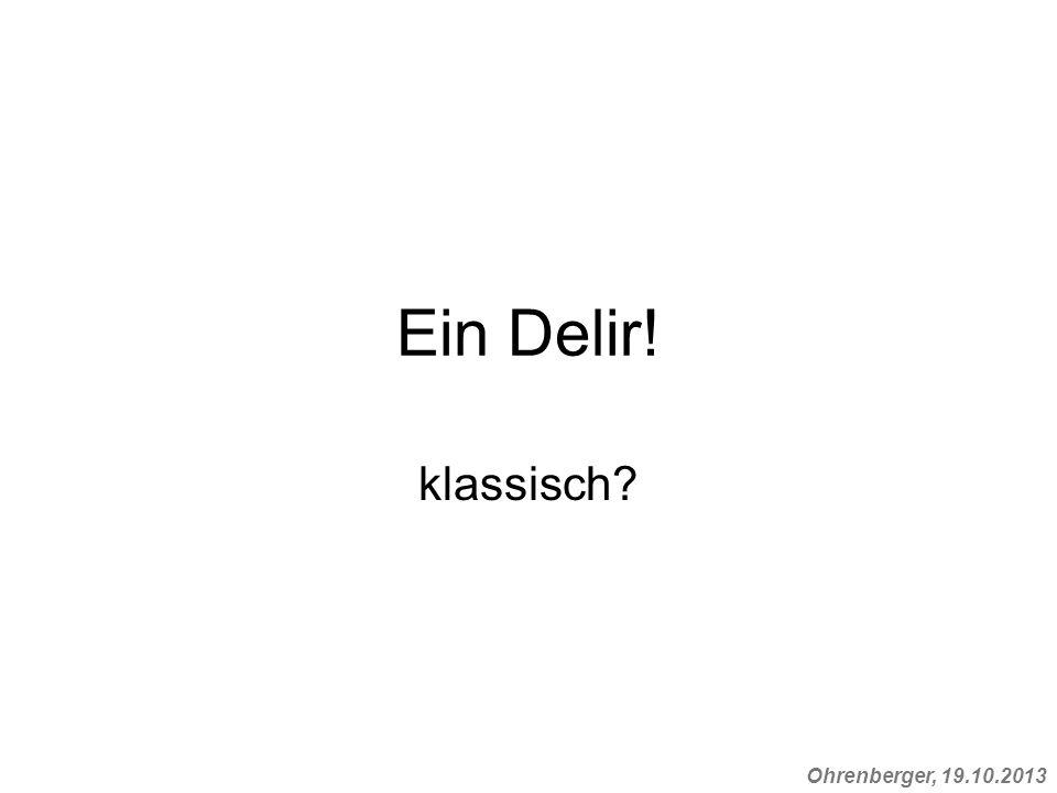 Ohrenberger, 19.10.2013 Ein Delir! klassisch?