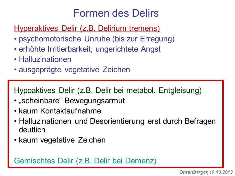 Ohrenberger, 19.10.2013 Formen des Delirs Hyperaktives Delir (z.B. Delirium tremens) psychomotorische Unruhe (bis zur Erregung) erhöhte Irritierbarkei