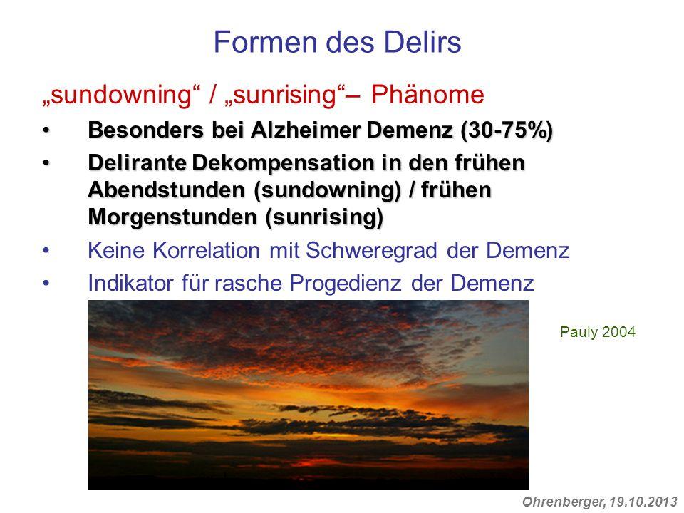 Ohrenberger, 19.10.2013 Formen des Delirs sundowning / sunrising– Phänome Besonders bei Alzheimer Demenz (30-75%)Besonders bei Alzheimer Demenz (30-75
