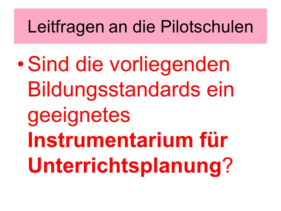 Leitfragen an die Pilotschulen Sind die vorliegenden Bildungsstandards ein geeignetes Instrumentarium für Unterrichtsplanung?