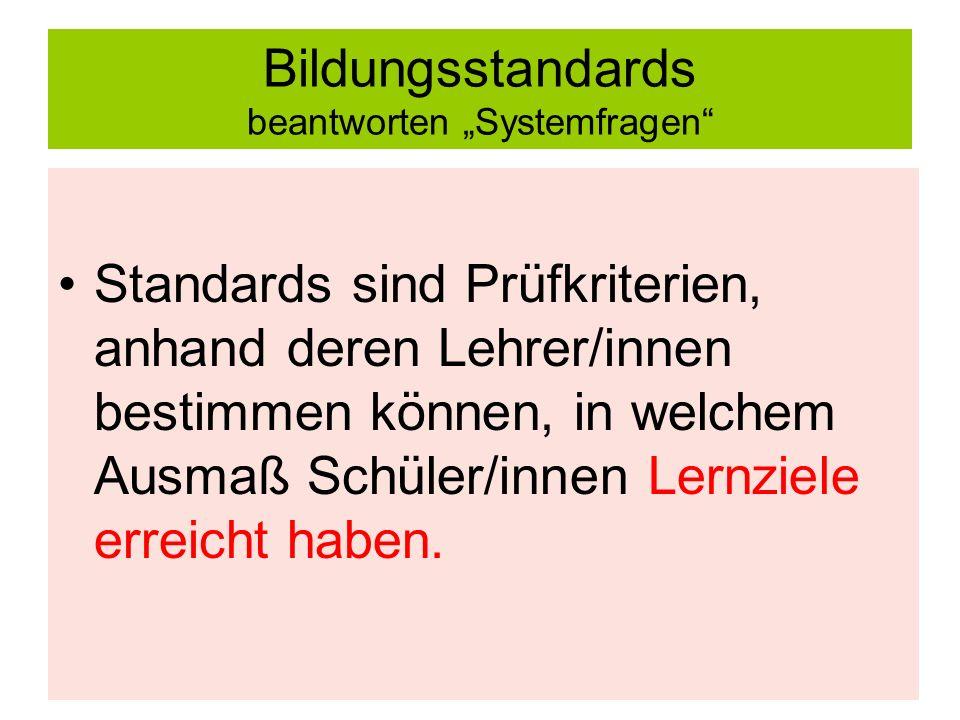 Bildungsstandards beantworten Systemfragen Standards sind Prüfkriterien, anhand deren Lehrer/innen bestimmen können, in welchem Ausmaß Schüler/innen Lernziele erreicht haben.