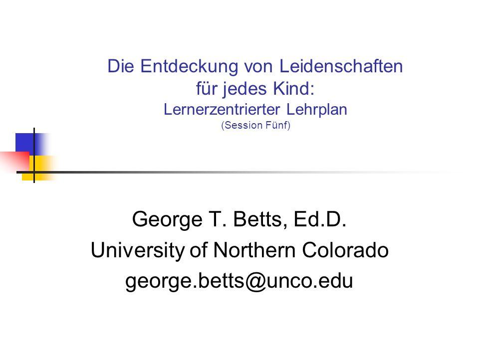 Die Entdeckung von Leidenschaften für jedes Kind: Lernerzentrierter Lehrplan (Session Fünf) George T. Betts, Ed.D. University of Northern Colorado geo