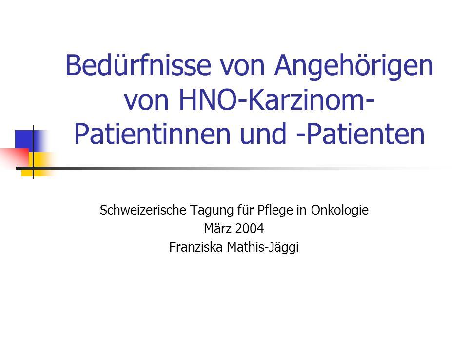 Bedürfnisse von Angehörigen von HNO-Karzinom- Patientinnen und -Patienten Schweizerische Tagung für Pflege in Onkologie März 2004 Franziska Mathis-Jäg