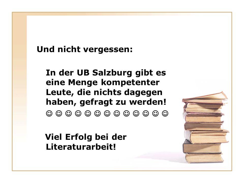 Und nicht vergessen: In der UB Salzburg gibt es eine Menge kompetenter Leute, die nichts dagegen haben, gefragt zu werden.