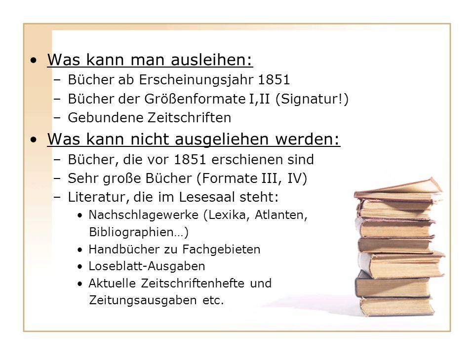 Was kann man ausleihen: –Bücher ab Erscheinungsjahr 1851 –Bücher der Größenformate I,II (Signatur!) –Gebundene Zeitschriften Was kann nicht ausgeliehen werden: –Bücher, die vor 1851 erschienen sind –Sehr große Bücher (Formate III, IV) –Literatur, die im Lesesaal steht: Nachschlagewerke (Lexika, Atlanten, Bibliographien…) Handbücher zu Fachgebieten Loseblatt-Ausgaben Aktuelle Zeitschriftenhefte und Zeitungsausgaben etc.