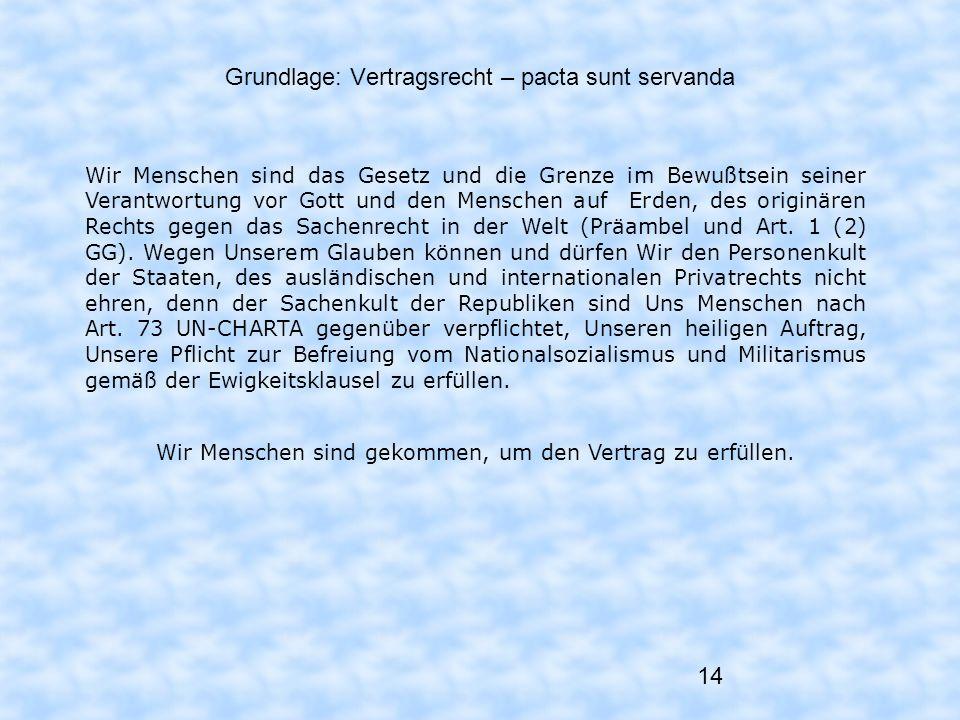 14 Grundlage: Vertragsrecht – pacta sunt servanda Wir Menschen sind das Gesetz und die Grenze im Bewußtsein seiner Verantwortung vor Gott und den Mens