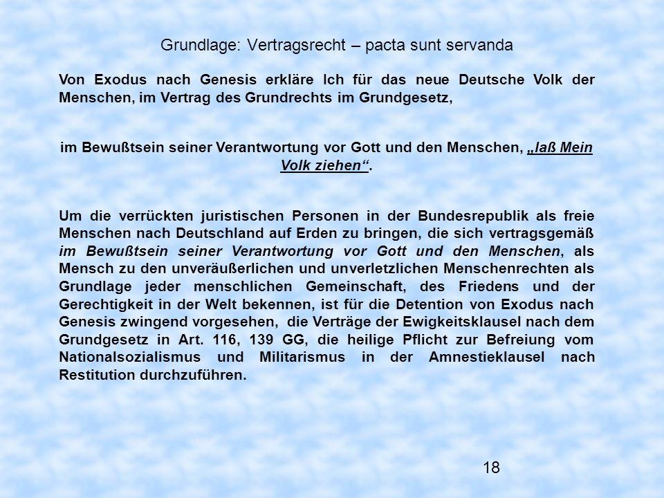 18 Grundlage: Vertragsrecht – pacta sunt servanda Von Exodus nach Genesis erkläre Ich für das neue Deutsche Volk der Menschen, im Vertrag des Grundrec