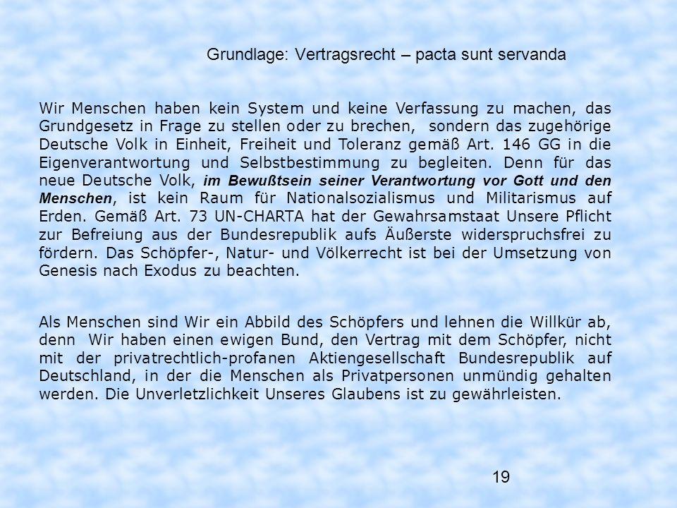 19 Grundlage: Vertragsrecht – pacta sunt servanda Wir Menschen haben kein System und keine Verfassung zu machen, das Grundgesetz in Frage zu stellen o