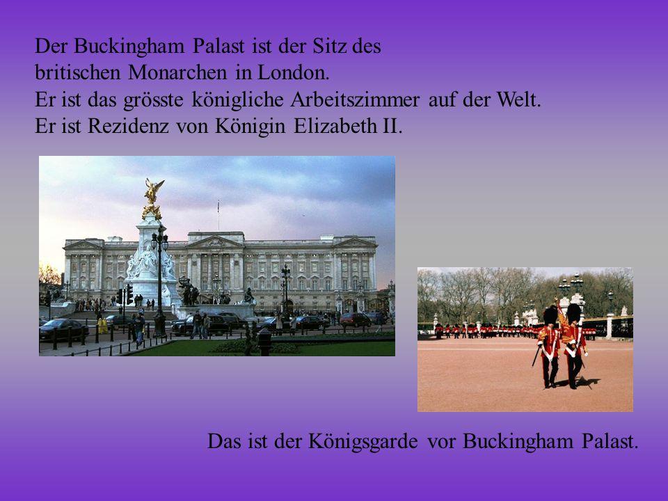 Der Buckingham Palast ist der Sitz des britischen Monarchen in London. Er ist das grösste königliche Arbeitszimmer auf der Welt. Er ist Rezidenz von K