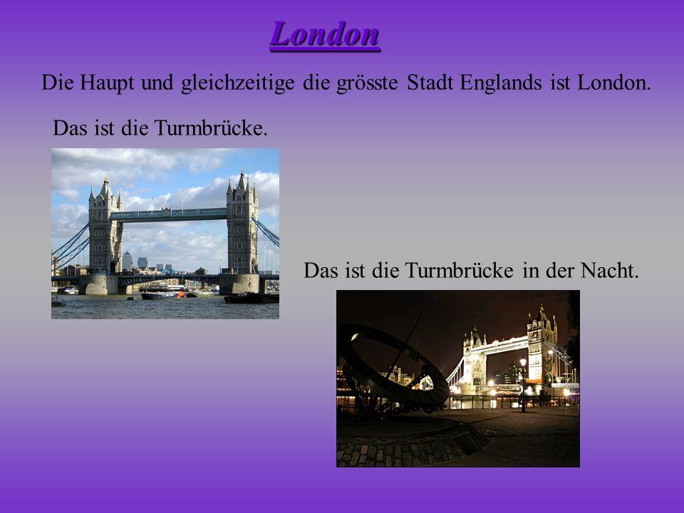 Die Haupt und gleichzeitige die grösste Stadt Englands ist London. Das ist die Turmbrücke. Das ist die Turmbrücke in der Nacht. London