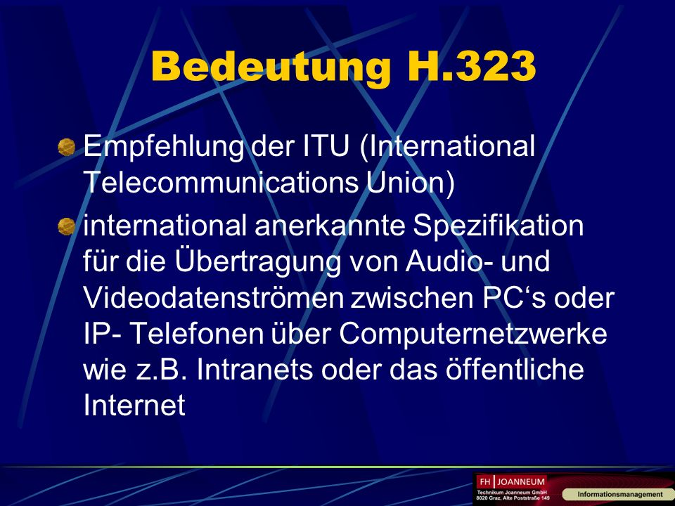 Bedeutung H.323 Empfehlung der ITU (International Telecommunications Union) international anerkannte Spezifikation für die Übertragung von Audio- und