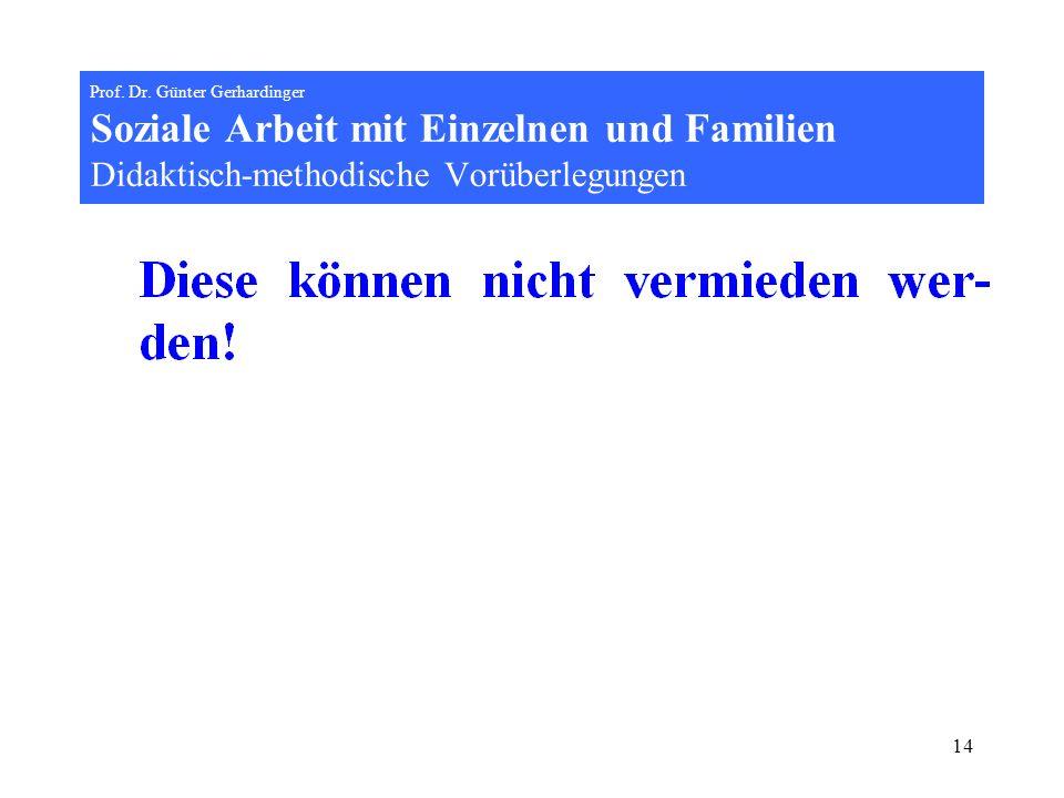 14 Prof. Dr. Günter Gerhardinger Soziale Arbeit mit Einzelnen und Familien Didaktisch-methodische Vorüberlegungen