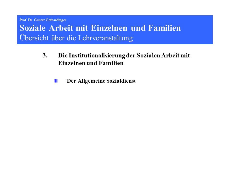 Prof. Dr. Günter Gerhardinger Soziale Arbeit mit Einzelnen und Familien Übersicht über die Lehrveranstaltung 3.Die Institutionalisierung der Sozialen