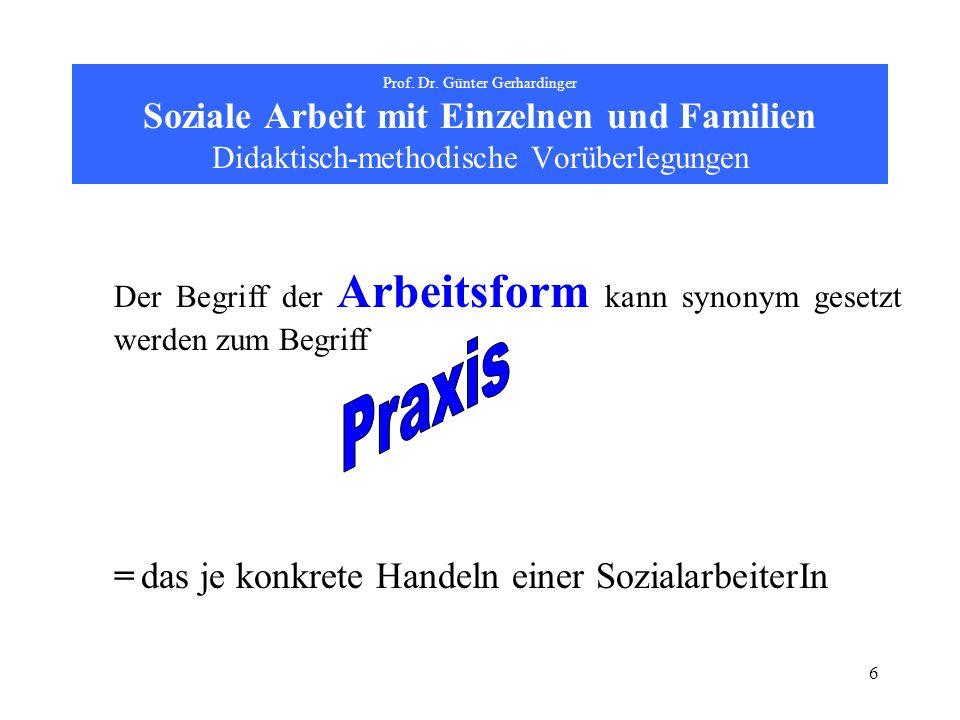 6 Prof. Dr. Günter Gerhardinger Soziale Arbeit mit Einzelnen und Familien Didaktisch-methodische Vorüberlegungen Der Begriff der Arbeitsform kann syno