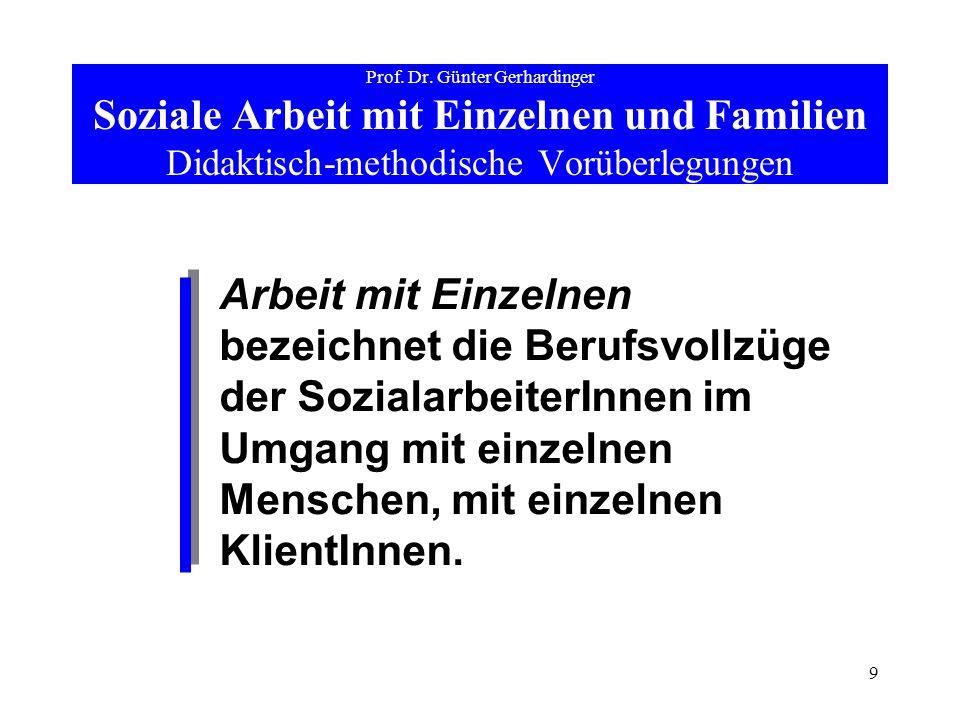9 Prof. Dr. Günter Gerhardinger Soziale Arbeit mit Einzelnen und Familien Didaktisch-methodische Vorüberlegungen Arbeit mit Einzelnen bezeichnet die B