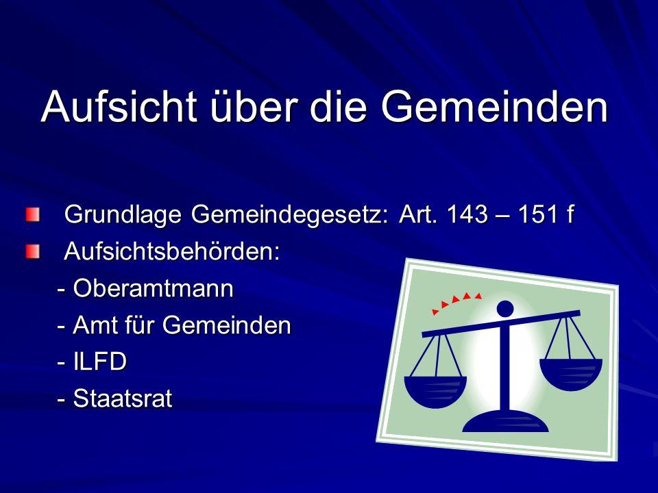Aufsicht über die Gemeinden Grundlage Gemeindegesetz: Art. 143 – 151 f Grundlage Gemeindegesetz: Art. 143 – 151 f Aufsichtsbehörden: Aufsichtsbehörden