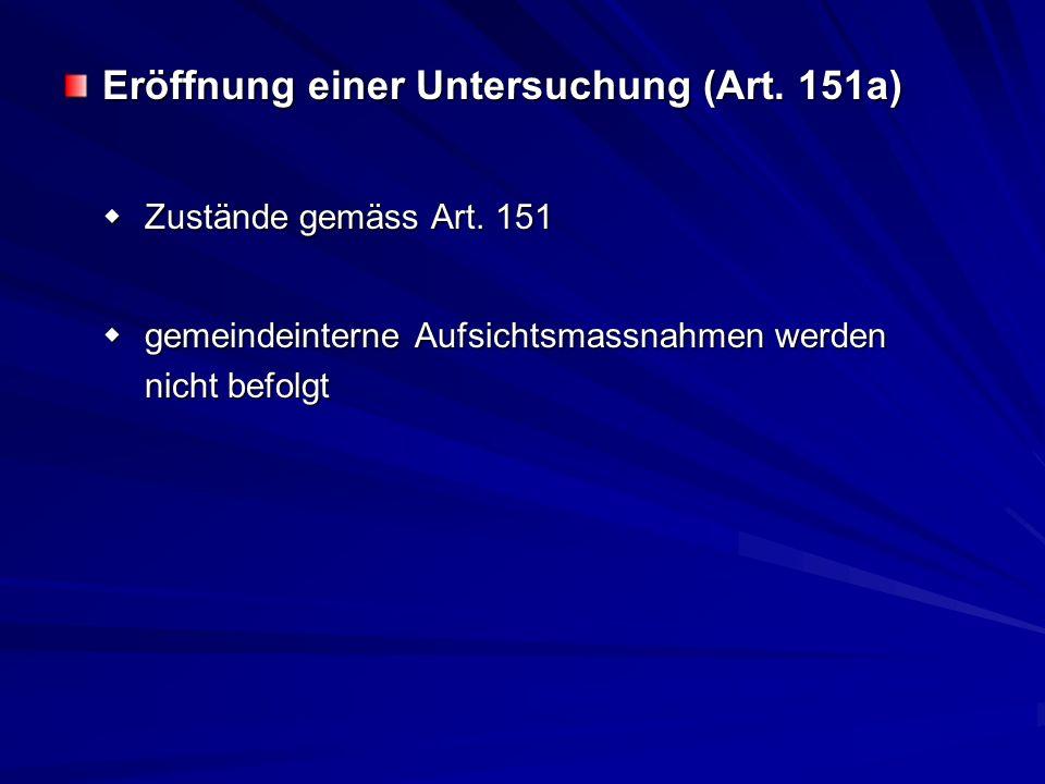 Eröffnung einer Untersuchung (Art. 151a) Zustände gemäss Art. 151 Zustände gemäss Art. 151 gemeindeinterne Aufsichtsmassnahmen werden gemeindeinterne