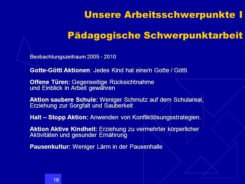 19 Unsere Arbeitsschwerpunkte I Pädagogische Schwerpunktarbeit Beobachtungszeitraum 2005 - 2010 Gotte-Götti Aktionen: Jedes Kind hat eine/n Gotte / Gö