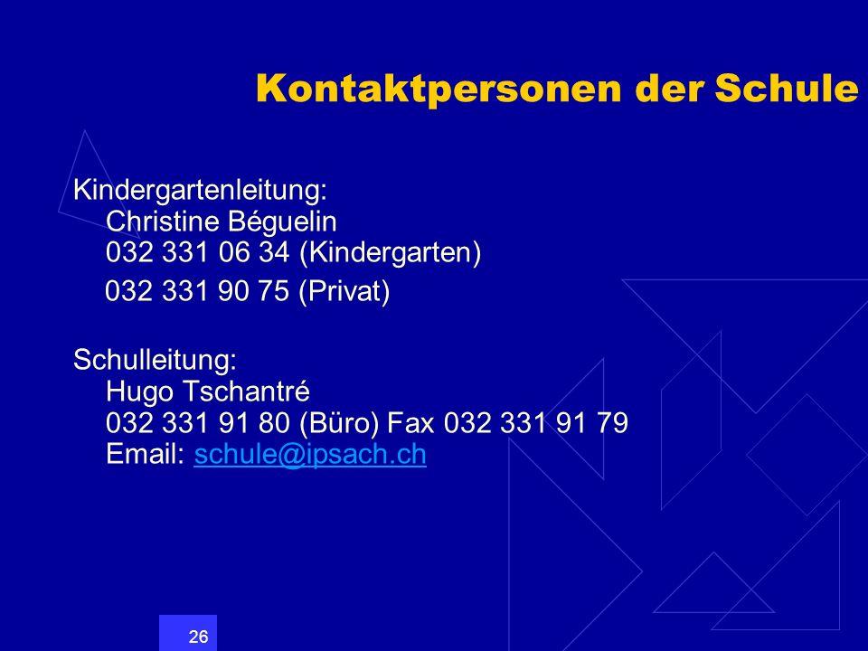 26 Kontaktpersonen der Schule Kindergartenleitung: Christine Béguelin 032 331 06 34 (Kindergarten) 032 331 90 75 (Privat) Schulleitung: Hugo Tschantré