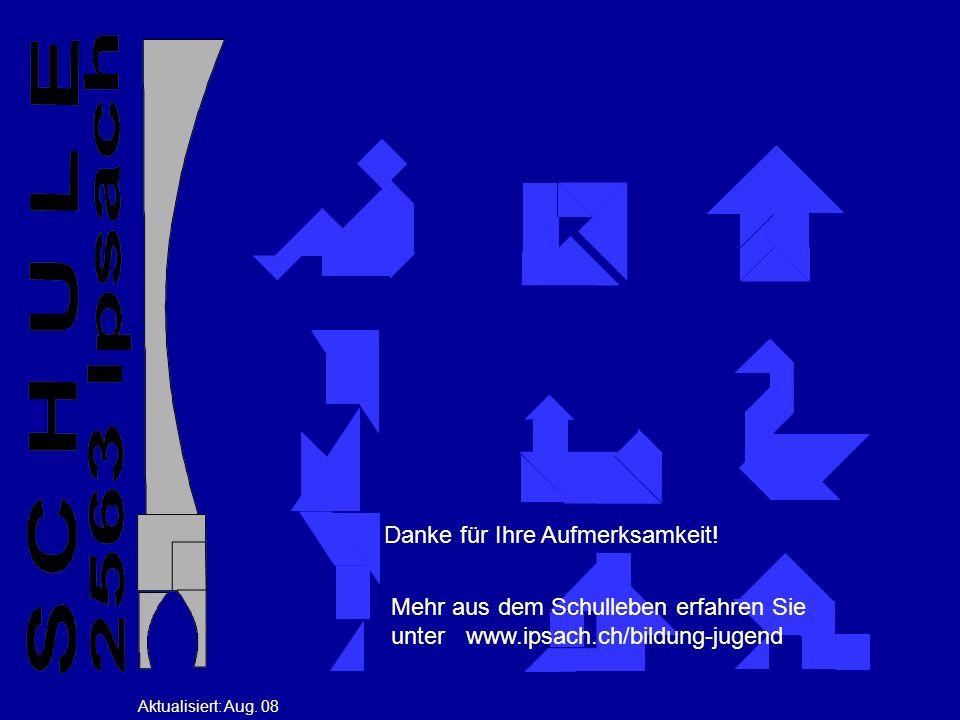 Danke für Ihre Aufmerksamkeit! Aktualisiert: Aug. 08 Mehr aus dem Schulleben erfahren Sie unter www.ipsach.ch/bildung-jugend