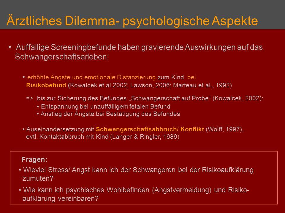Ärztliches Dilemma- psychologische Aspekte Auffällige Screeningbefunde haben gravierende Auswirkungen auf das Schwangerschaftserleben: erhöhte Ängste und emotionale Distanzierung zum Kind bei Risikobefund (Kowalcek et al,2002; Lawson, 2006; Marteau et al., 1992) => bis zur Sicherung des Befundes Schwangerschaft auf Probe (Kowalcek, 2002): Entspannung bei unauffälligem fetalen Befund Anstieg der Ängste bei Bestätigung des Befundes Auseinandersetzung mit Schwangerschaftsabbruch/ Konflikt (Wolff, 1997), evtl.