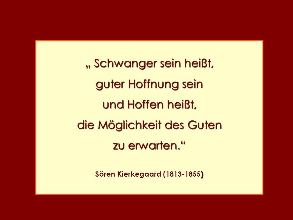 Schwanger sein heißt, Schwanger sein heißt, guter Hoffnung sein und Hoffen heißt, die Möglichkeit des Guten zu erwarten. ) Sören Kierkegaard (1813-185