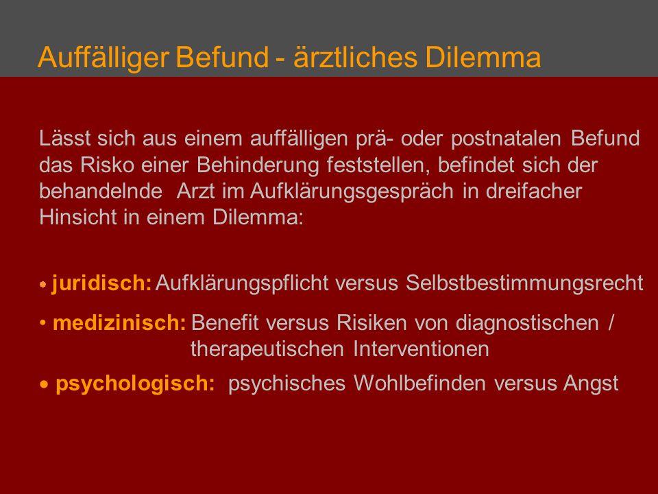 Lässt sich aus einem auffälligen prä- oder postnatalen Befund das Risko einer Behinderung feststellen, befindet sich der behandelnde Arzt im Aufklärungsgespräch in dreifacher Hinsicht in einem Dilemma: juridisch: Aufklärungspflicht versus Selbstbestimmungsrecht medizinisch: Benefit versus Risiken von diagnostischen / therapeutischen Interventionen psychologisch: psychisches Wohlbefinden versus Angst Auffälliger Befund - ärztliches Dilemma