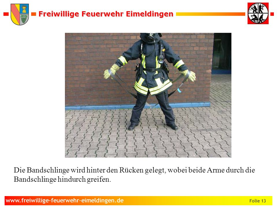 Freiwillige Feuerwehr Eimeldingen Freiwillige Feuerwehr Eimeldingen Folie 13 www.freiwillige-feuerwehr-eimeldingen.de Die Bandschlinge wird hinter den