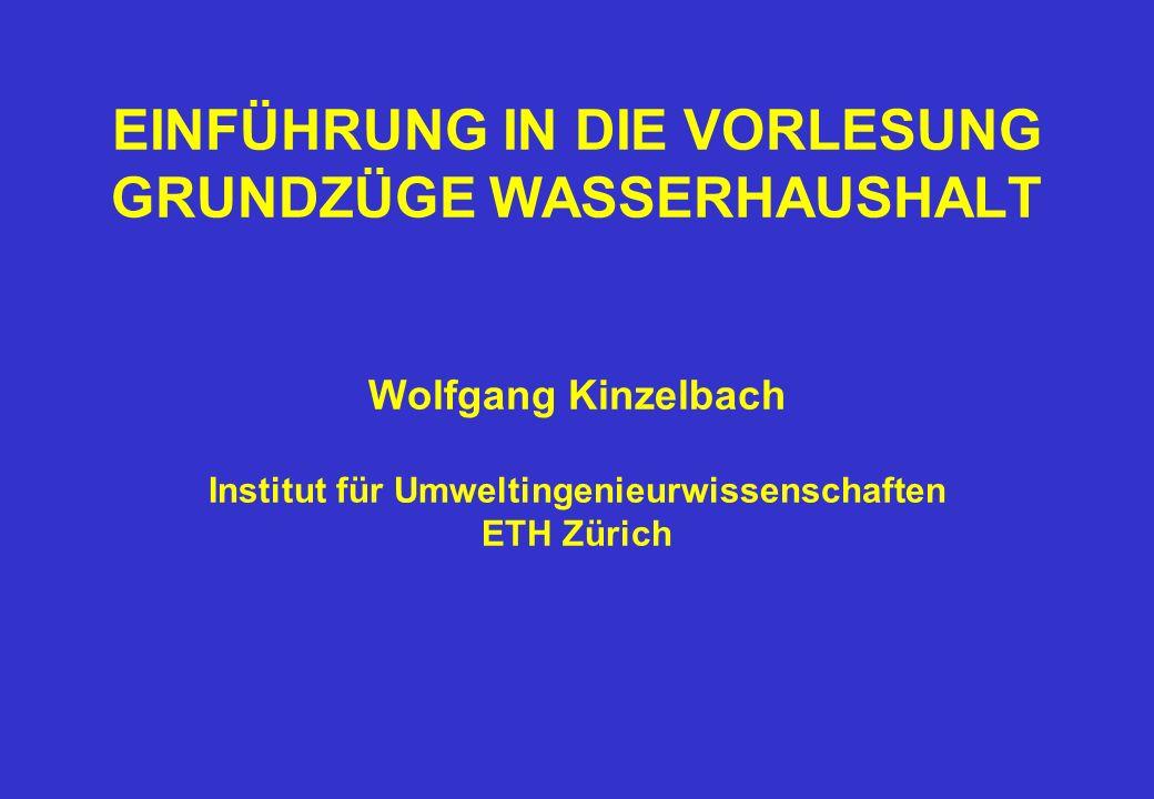 EINFÜHRUNG IN DIE VORLESUNG GRUNDZÜGE WASSERHAUSHALT Wolfgang Kinzelbach Institut für Umweltingenieurwissenschaften ETH Zürich