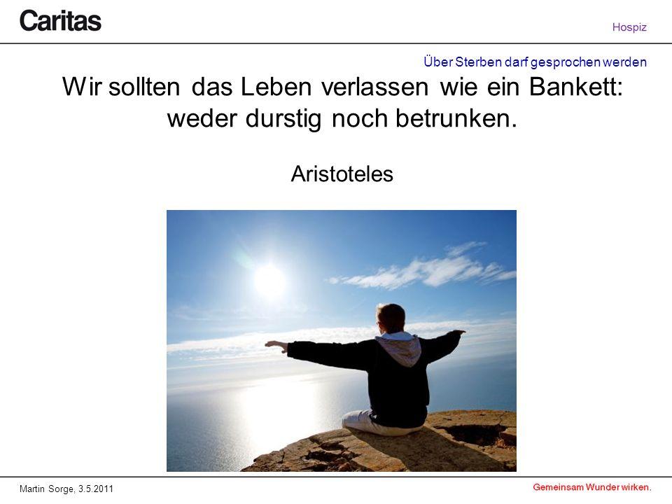 Über Sterben darf gesprochen werden Martin Sorge, 3.5.2011 Wir sollten das Leben verlassen wie ein Bankett: weder durstig noch betrunken. Aristoteles
