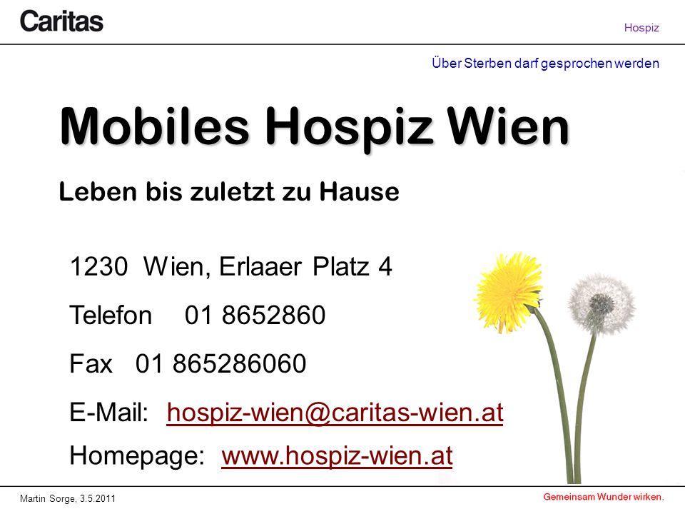 Über Sterben darf gesprochen werden Martin Sorge, 3.5.2011 Mobiles Hospiz Wien Leben bis zuletzt zu Hause 1230 Wien, Erlaaer Platz 4 Telefon 01 8652860 Fax 01 865286060 E-Mail: hospiz-wien@caritas-wien.athospiz-wien@caritas-wien.at Homepage: www.hospiz-wien.atwww.hospiz-wien.at