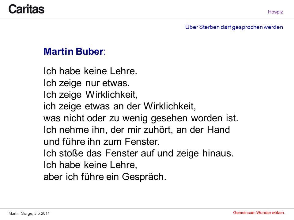 Über Sterben darf gesprochen werden Martin Sorge, 3.5.2011 Martin Buber: Ich habe keine Lehre. Ich zeige nur etwas. Ich zeige Wirklichkeit, ich zeige