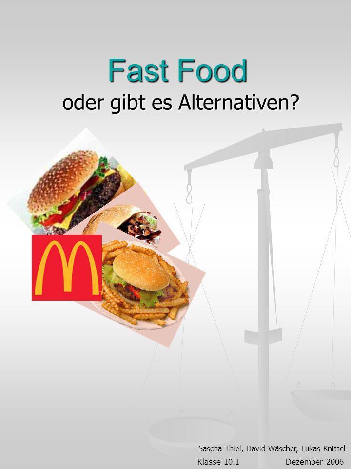 Fast Food oder gibt es Alternativen? Sascha Thiel, David Wäscher, Lukas Knittel Klasse 10.1 Dezember 2006