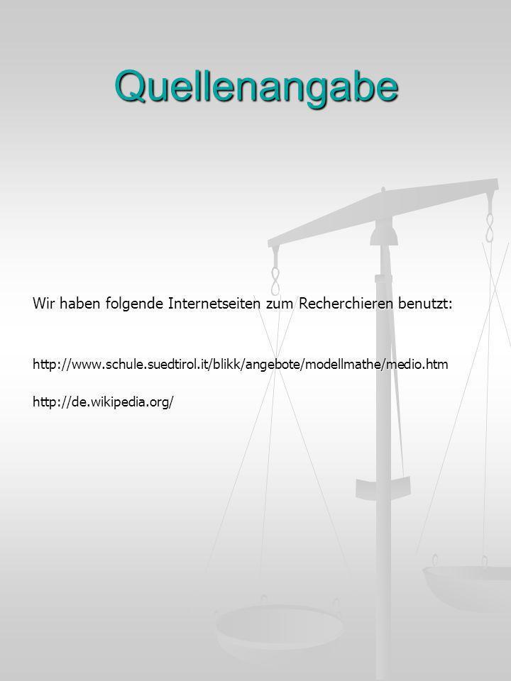 Quellenangabe Wir haben folgende Internetseiten zum Recherchieren benutzt: http://www.schule.suedtirol.it/blikk/angebote/modellmathe/medio.htmhttp://d