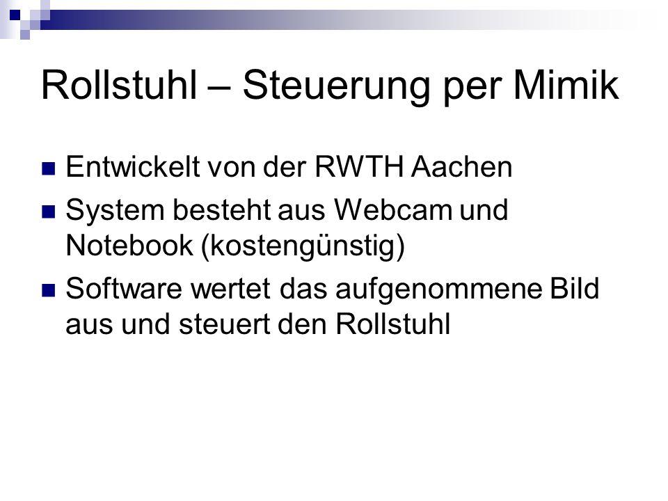 Rollstuhl – Steuerung per Mimik Entwickelt von der RWTH Aachen System besteht aus Webcam und Notebook (kostengünstig) Software wertet das aufgenommene