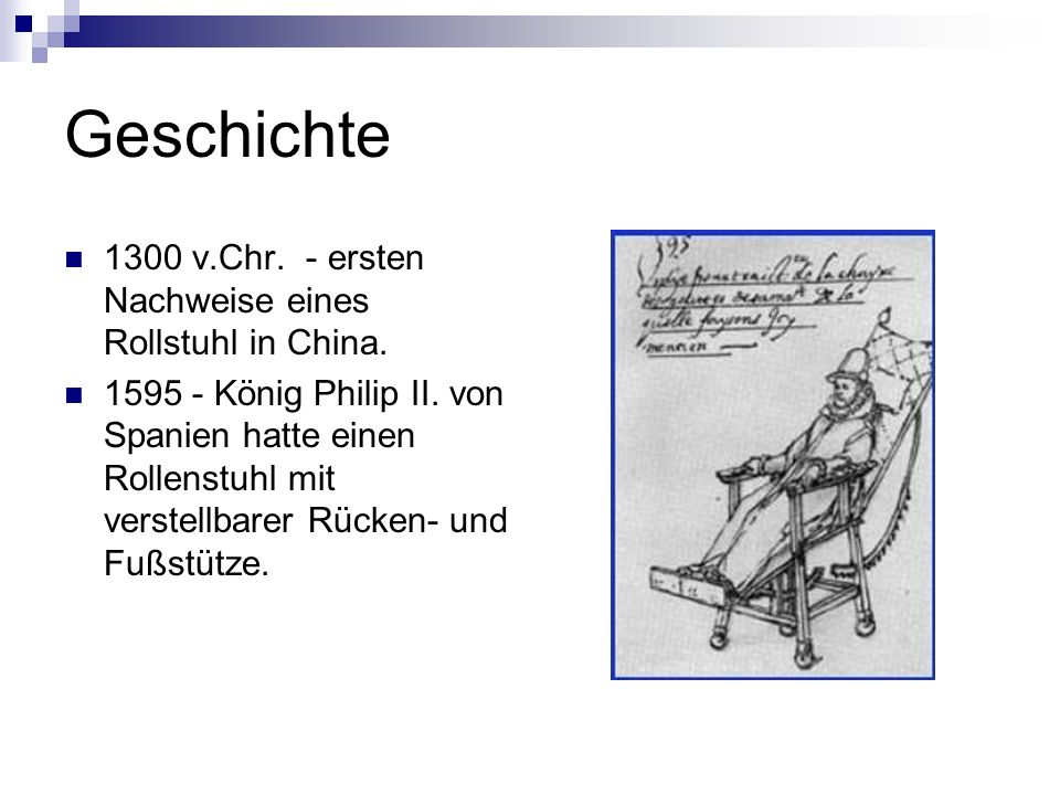 Geschichte 1300 v.Chr. - ersten Nachweise eines Rollstuhl in China. 1595 - König Philip II. von Spanien hatte einen Rollenstuhl mit verstellbarer Rück
