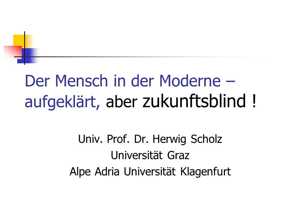 Der Mensch in der Moderne – aufgeklärt, aber zukunftsblind ! Univ. Prof. Dr. Herwig Scholz Universität Graz Alpe Adria Universität Klagenfurt