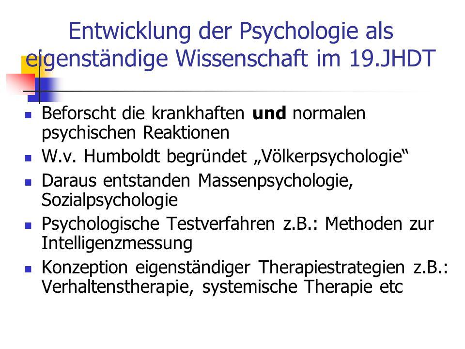 Entwicklung der Psychologie als eigenständige Wissenschaft im 19.JHDT Beforscht die krankhaften und normalen psychischen Reaktionen W.v. Humboldt begr
