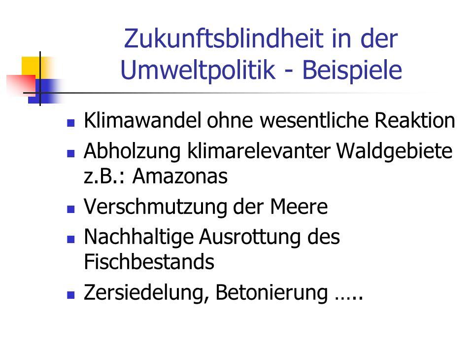 Zukunftsblindheit in der Umweltpolitik - Beispiele Klimawandel ohne wesentliche Reaktion Abholzung klimarelevanter Waldgebiete z.B.: Amazonas Verschmu
